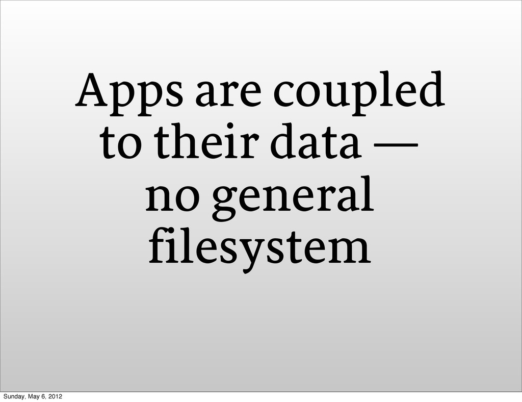 Apps are coupled to their data — no general fil...