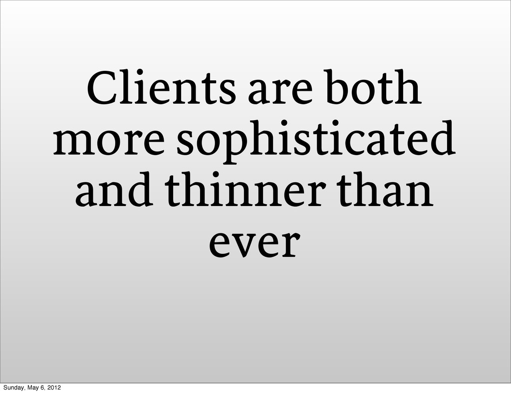 Clients are both more sophisticated and thinner...