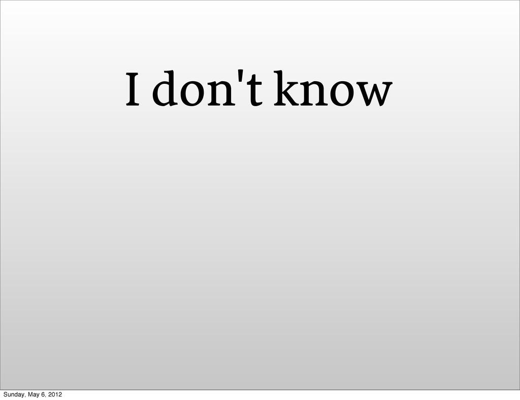 I don't know Sunday, May 6, 2012