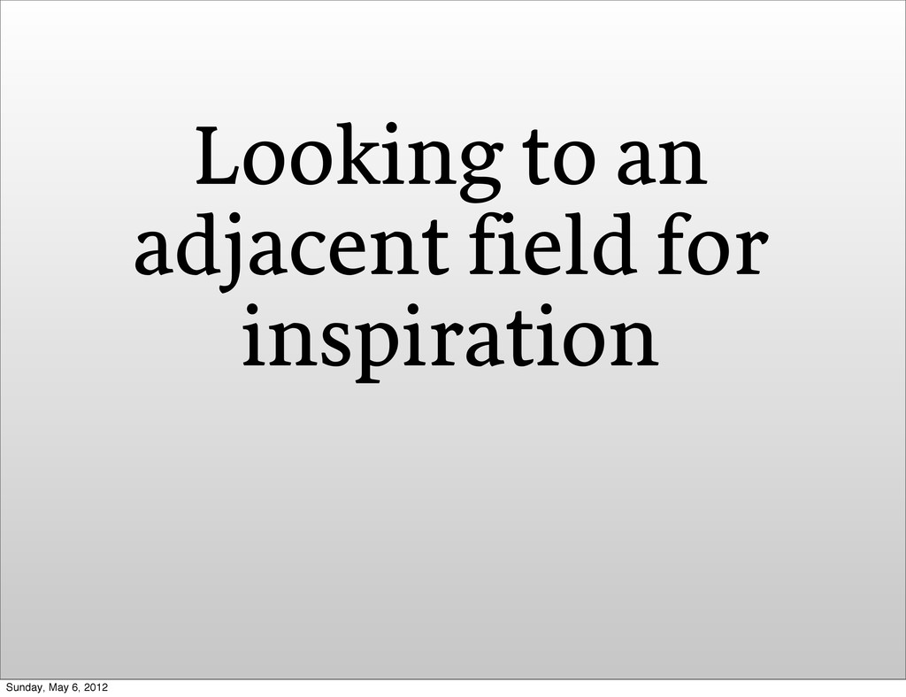 Looking to an adjacent field for inspiration Su...