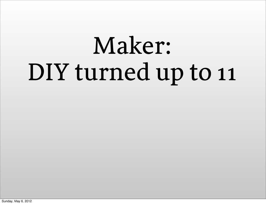 Maker: DIY turned up to 11 Sunday, May 6, 2012