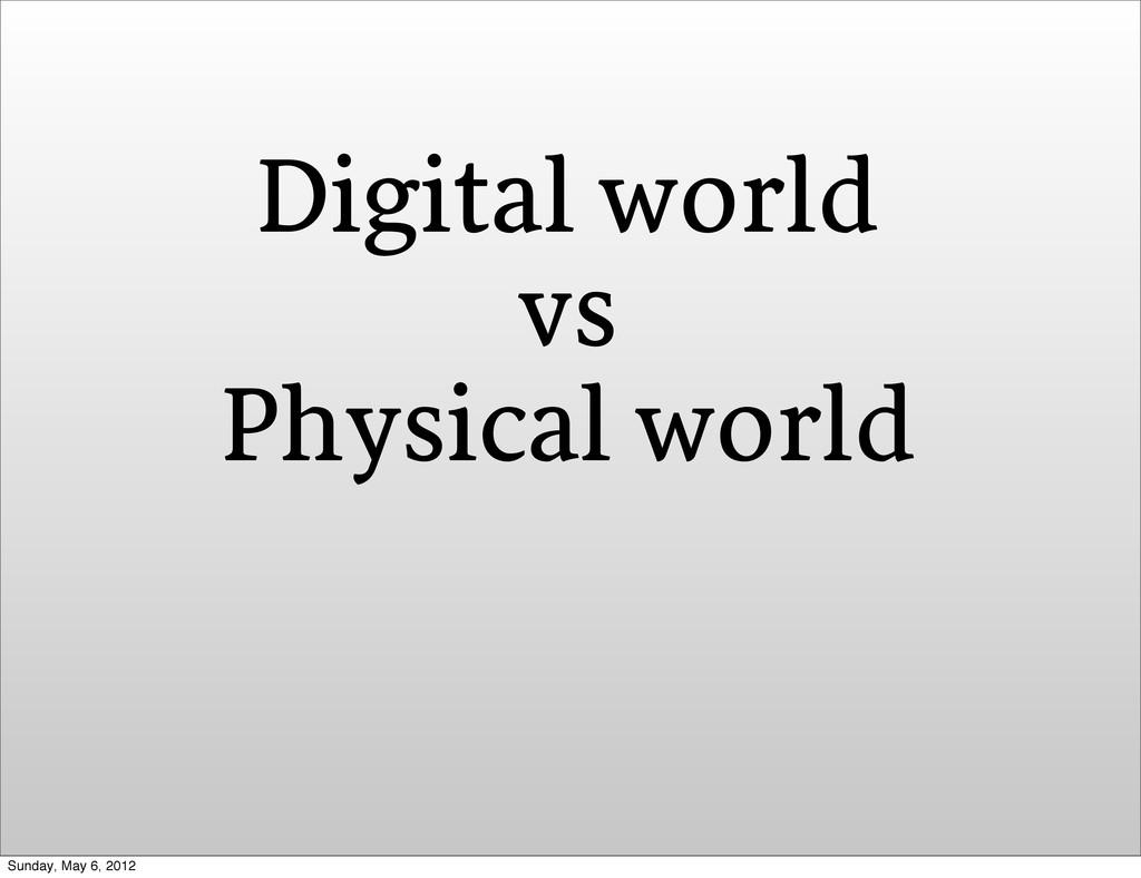 Digital world vs Physical world Sunday, May 6, ...