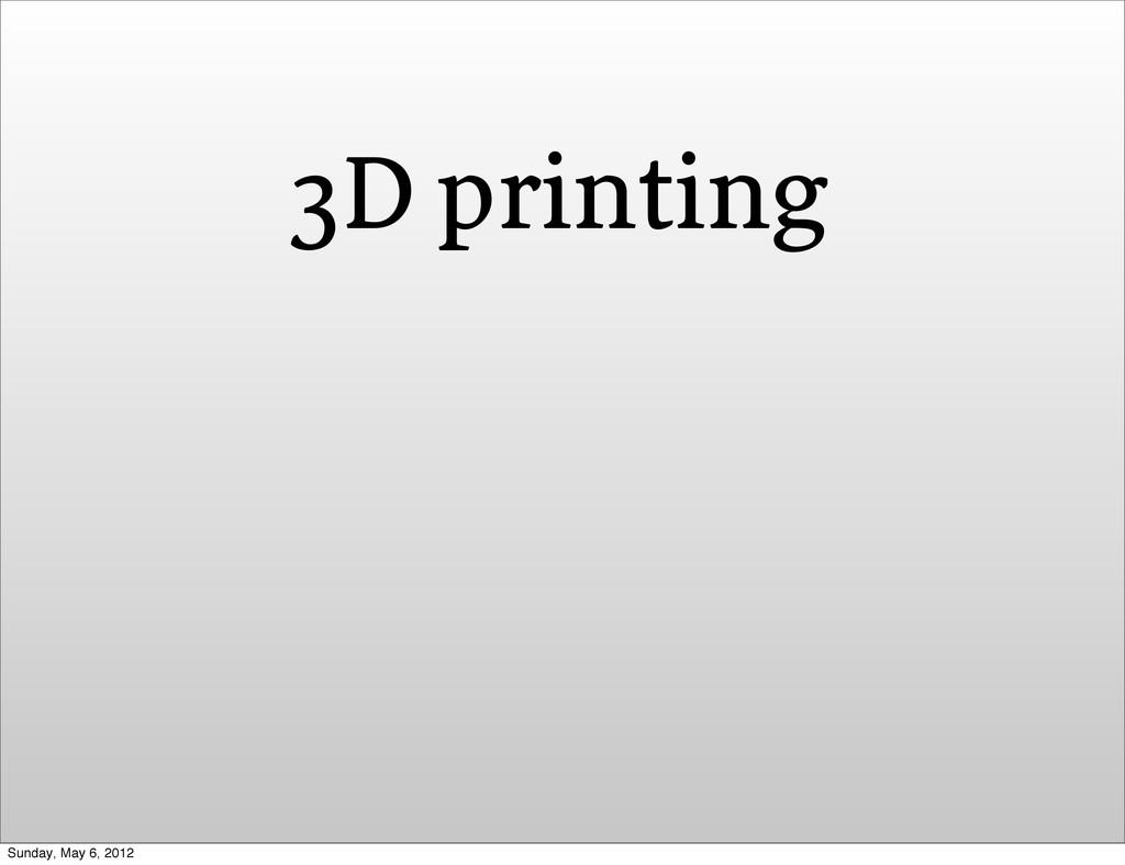 3D printing Sunday, May 6, 2012