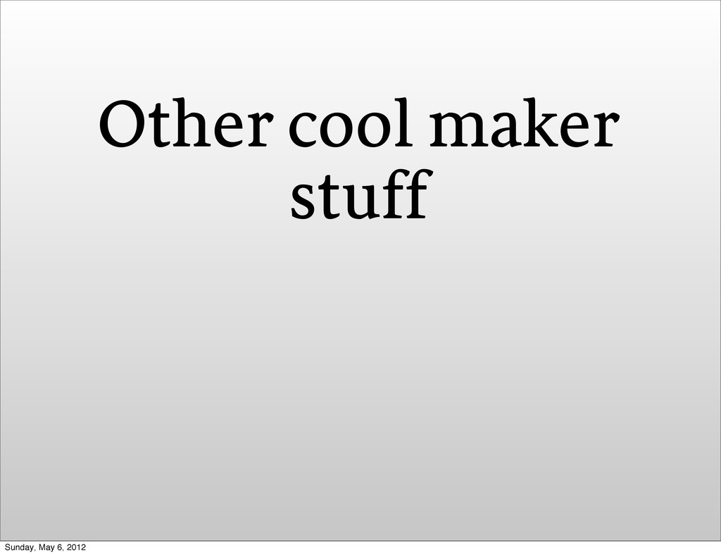 Other cool maker stuff Sunday, May 6, 2012