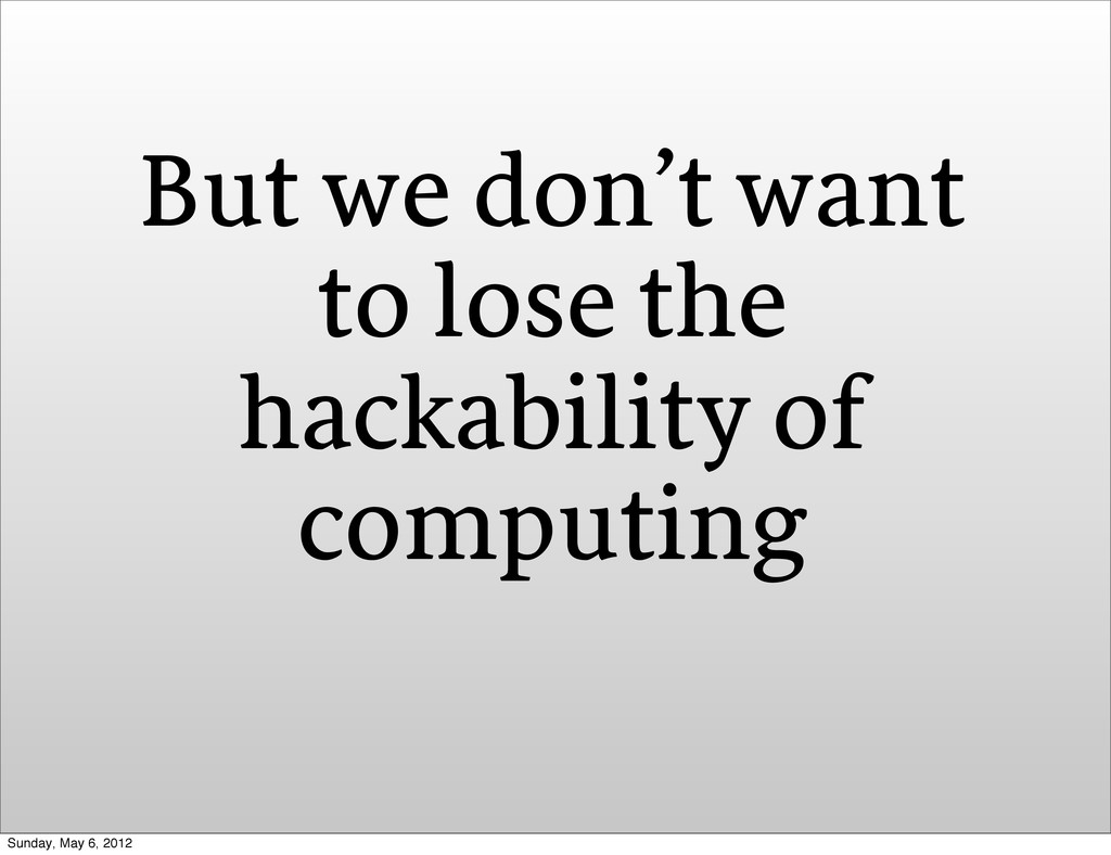 But we don't want to lose the hackability of co...