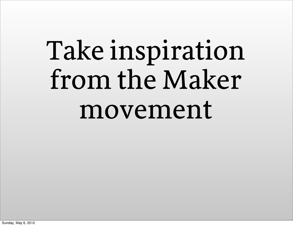 Take inspiration from the Maker movement Sunday...