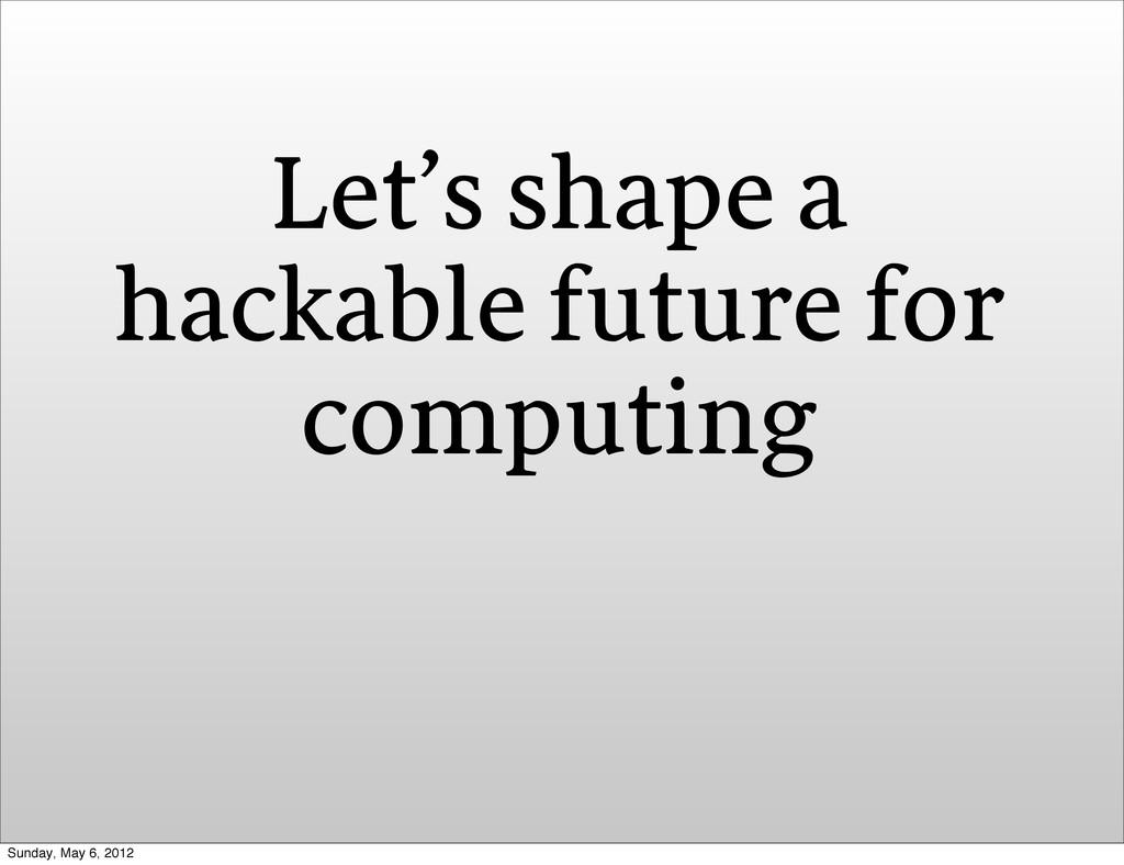Let's shape a hackable future for computing Sun...