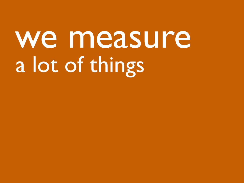 we measure a lot of things
