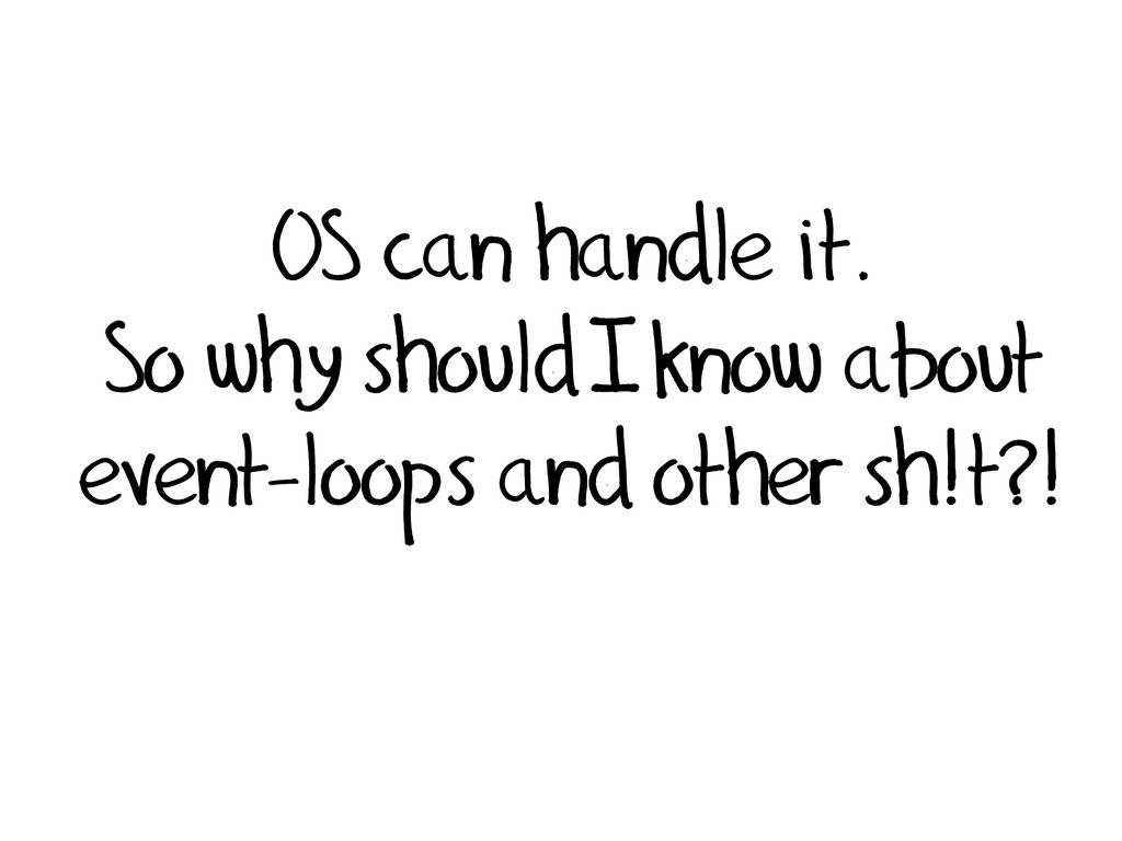 OS can handle it. So why should I know about ev...