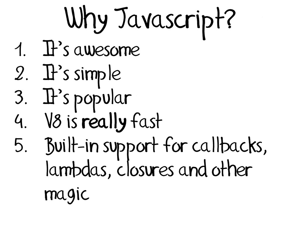 Why Javascript? 1. It's awesome 2. It's simple ...