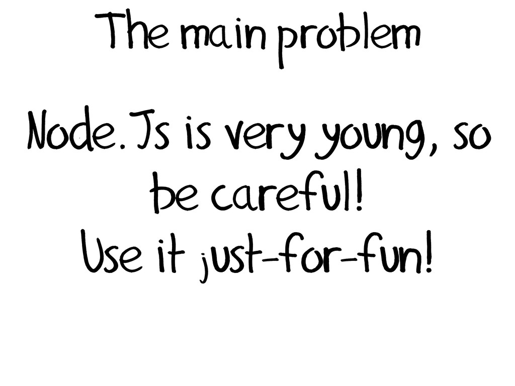 The main problem Node.Js is very young, so be c...