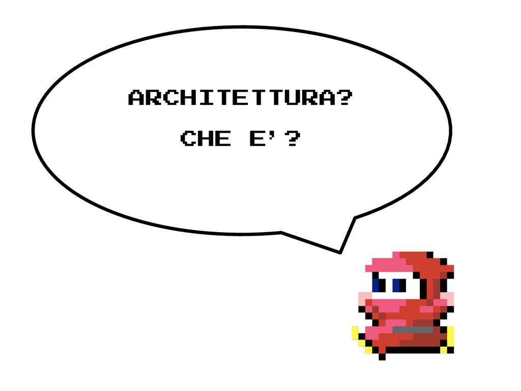 ARCHITETTURA? CHE E'?