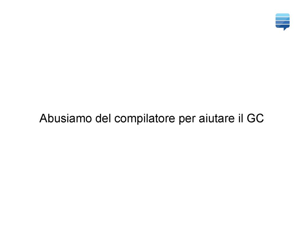 Abusiamo del compilatore per aiutare il GC