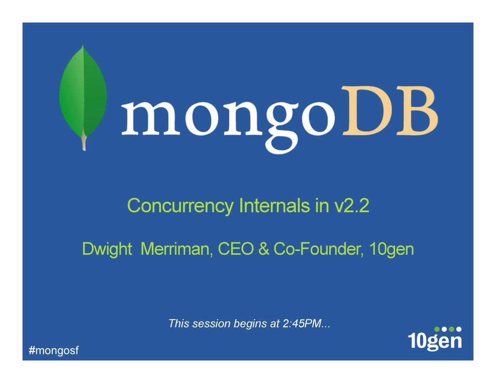 Concurrency Internals in v2.2 Dwight Merriman, ...