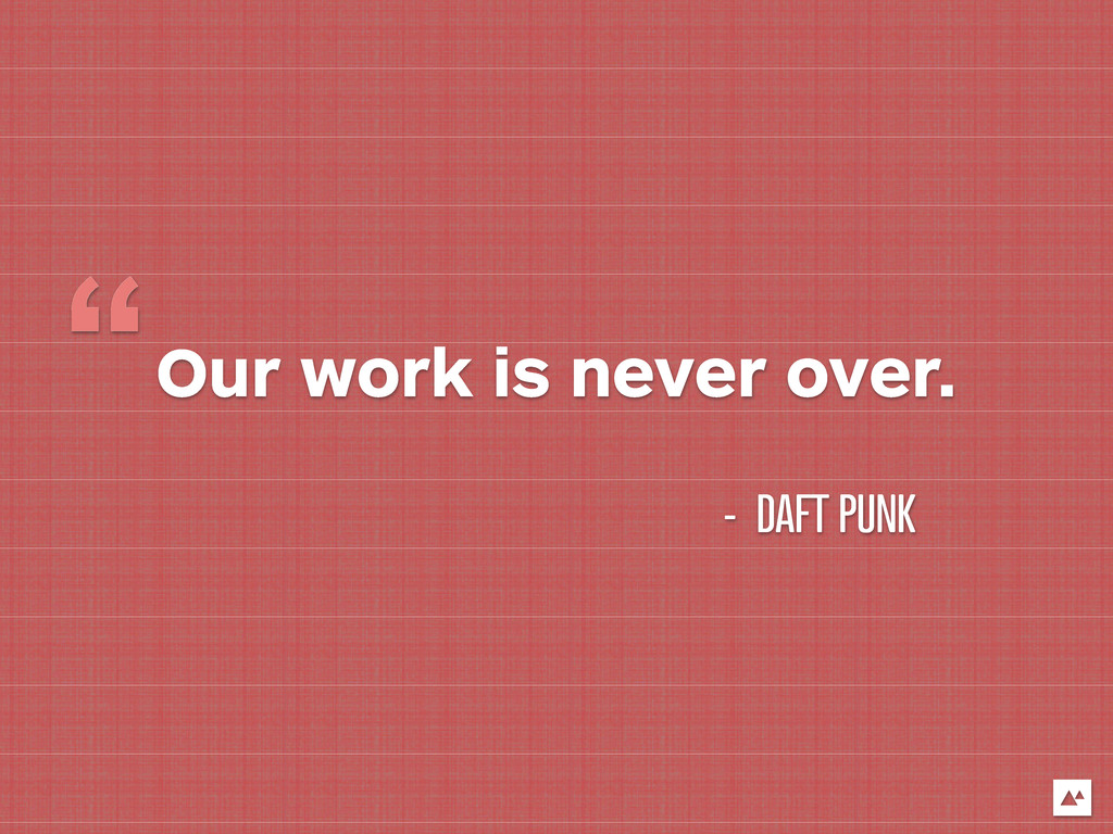 "Our work is never over. "" - DAFT PUNK"