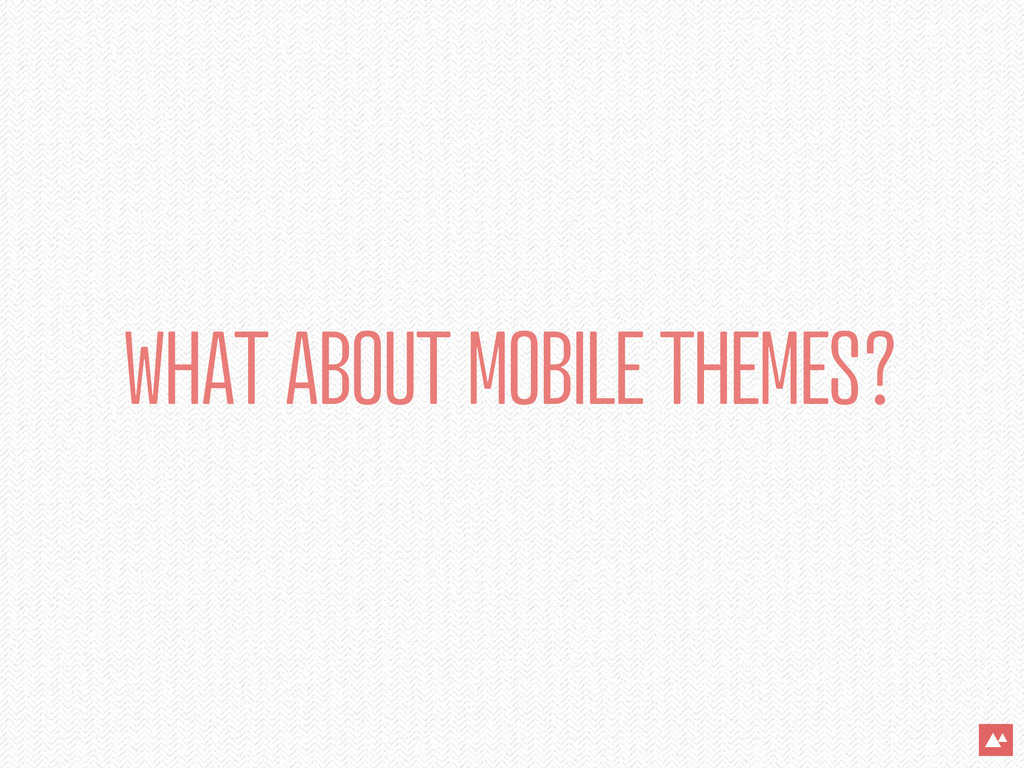 WHAT ABOUT MOBILE THEMES?