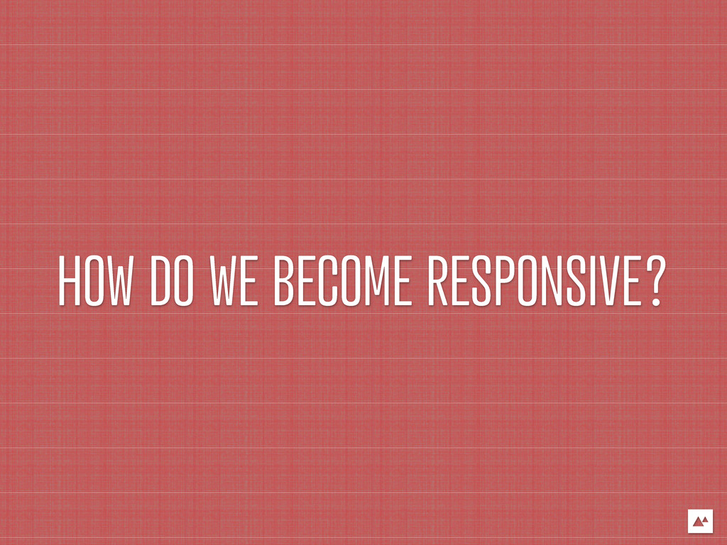 HOW DO WE BECOME RESPONSIVE?