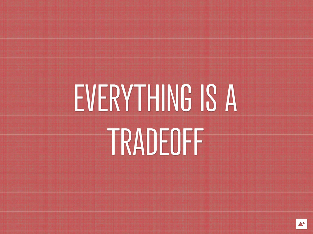 EVERYTHING IS A TRADEOFF