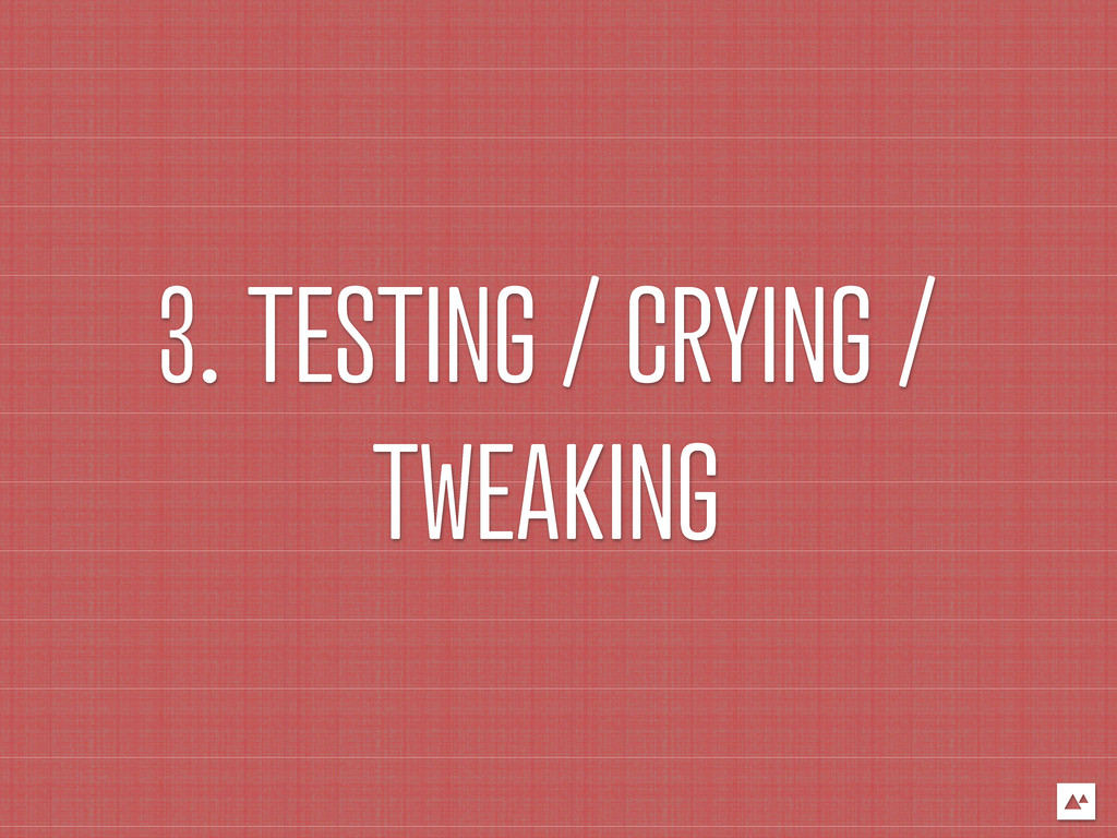 3. TESTING / CRYING / TWEAKING