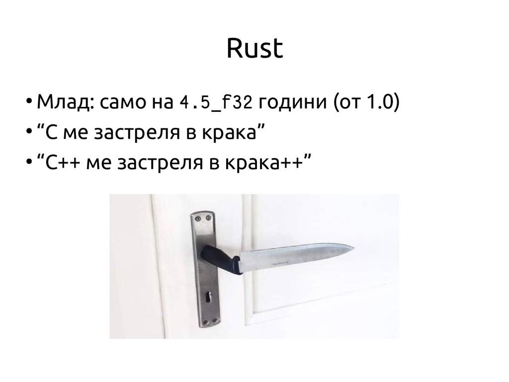 Rust ● Млад: само на 4.5_f32 години (от 1.0) ● ...