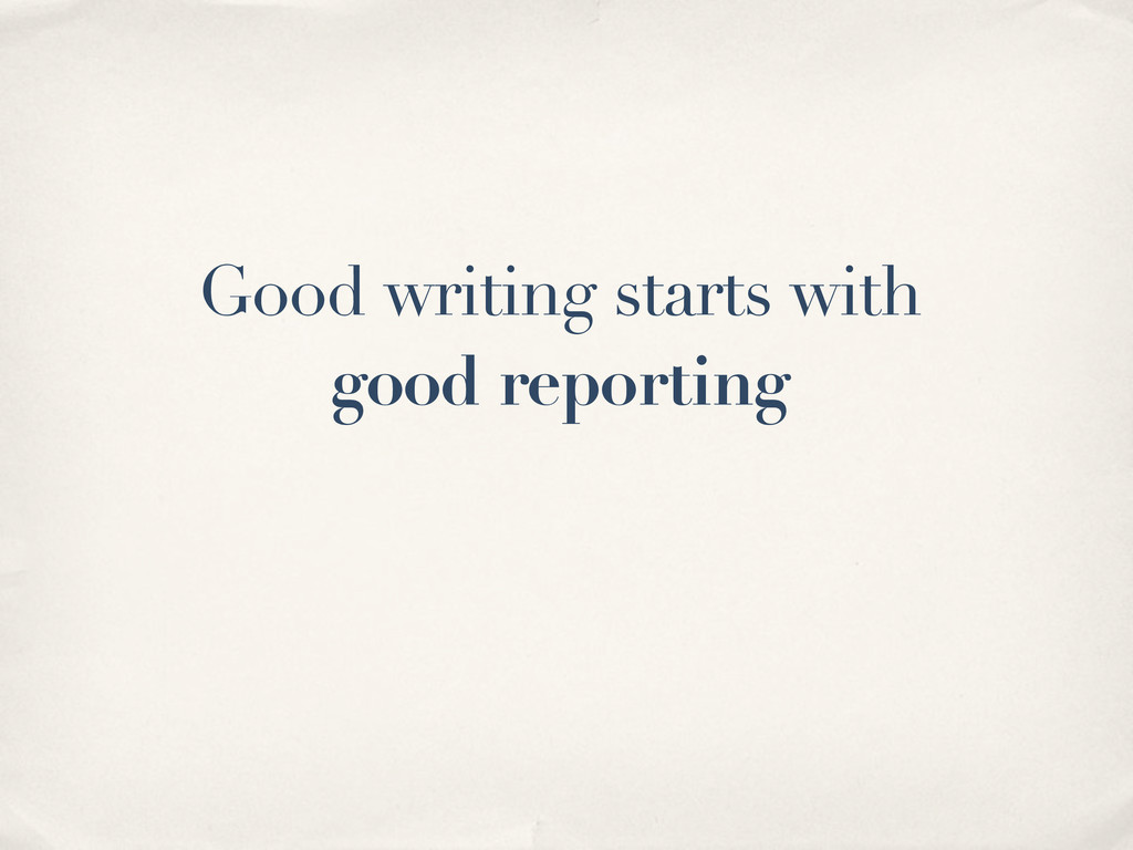 Good writing starts with good reporting