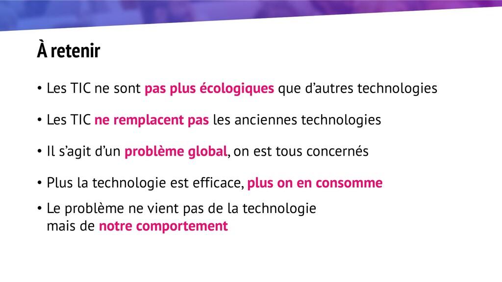 À retenir • Les TIC ne sont pas plus écologique...