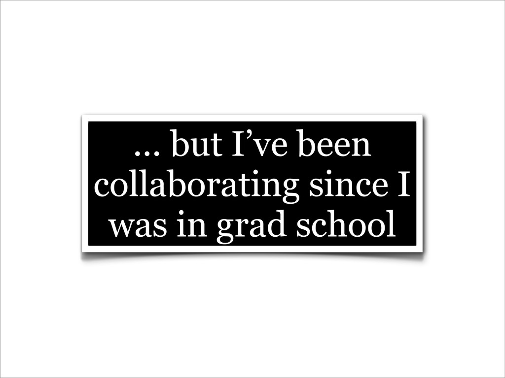 ... but I've been collaborating since I was in ...