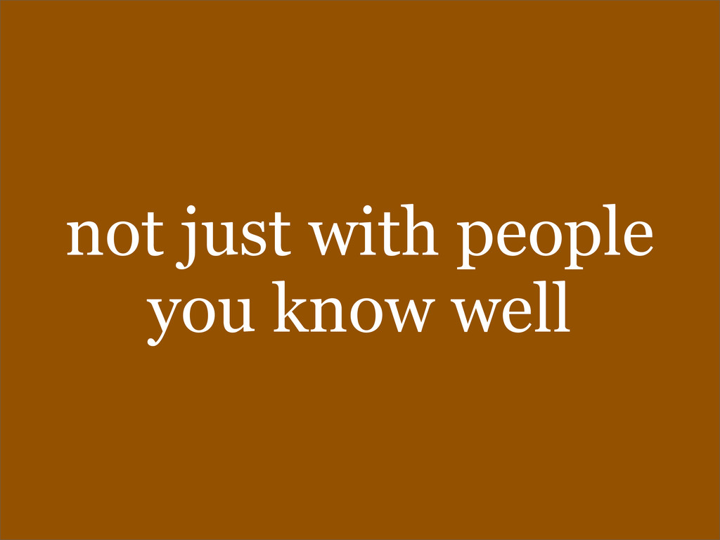 not just with people you know well
