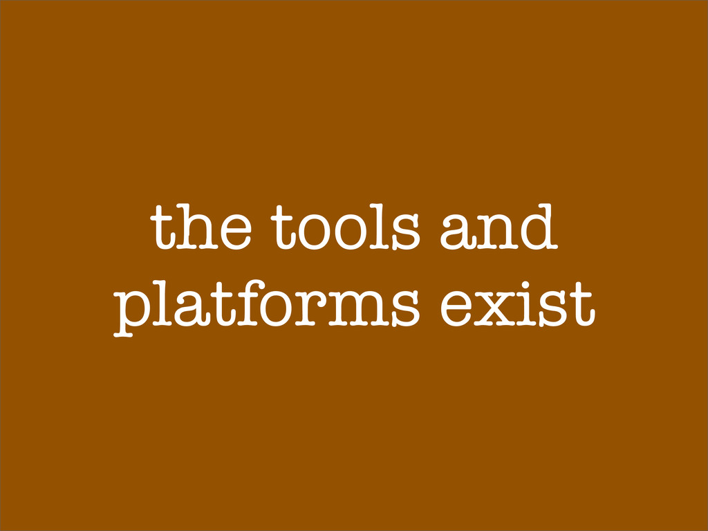the tools and platforms exist