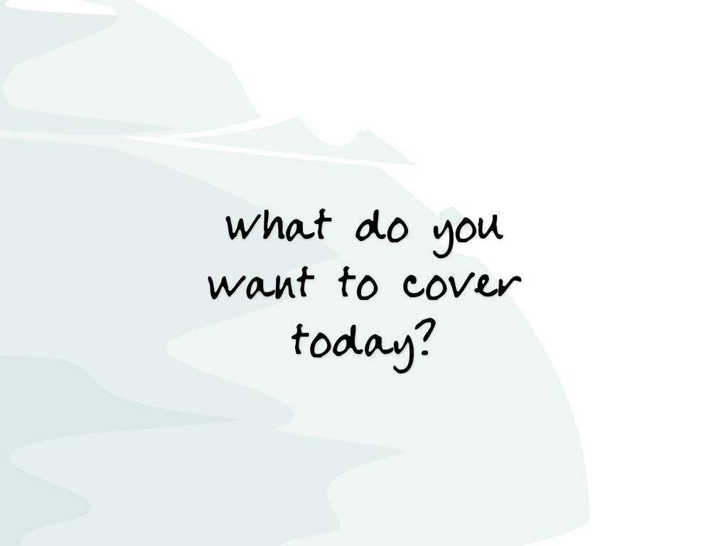 What do you want to cover today?