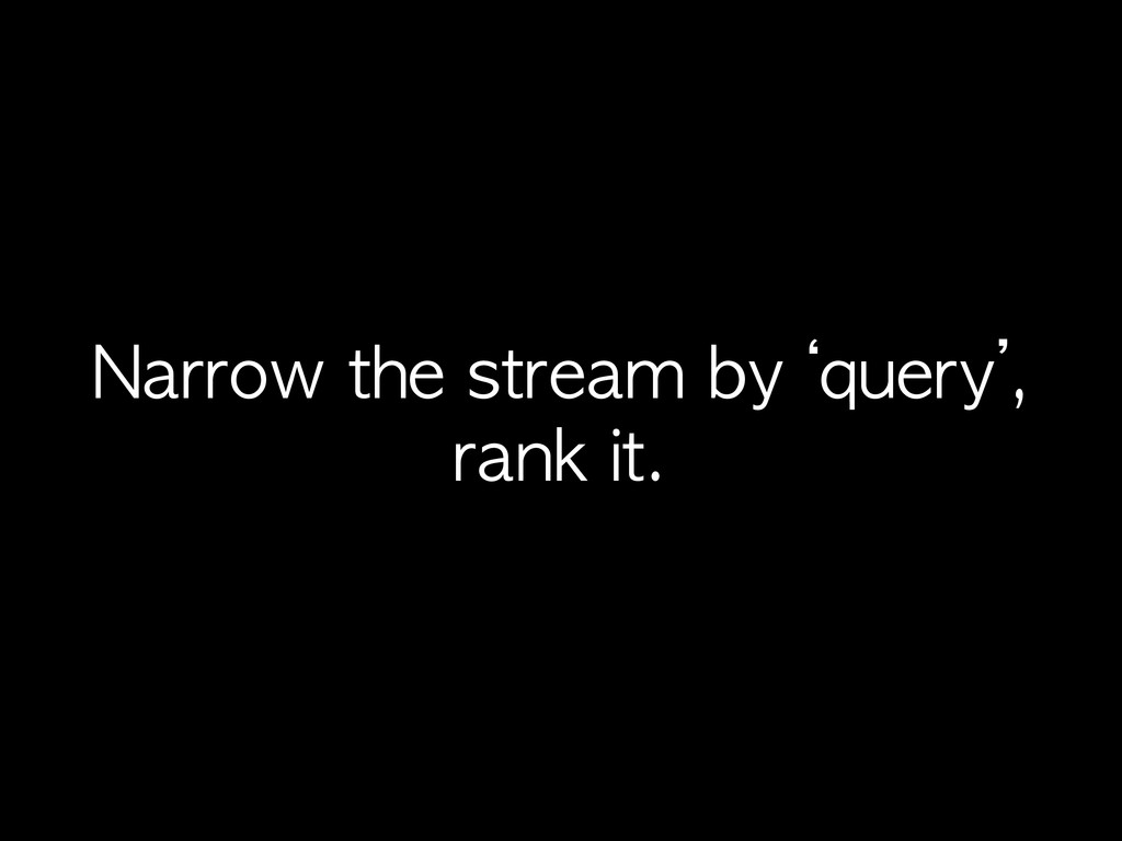 Narrow	 the	 stream	 by	 'query', rank	 it.