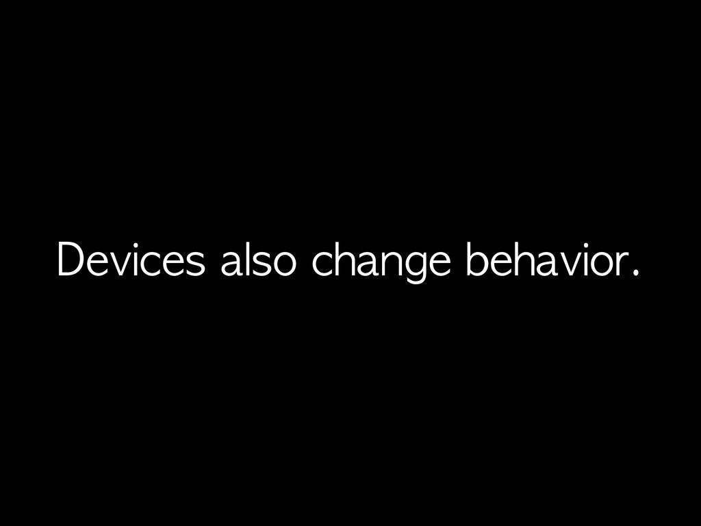 Devices	 also	 change	 behavior.