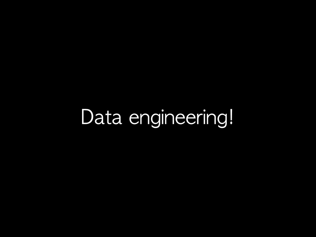 Data	 engineering!