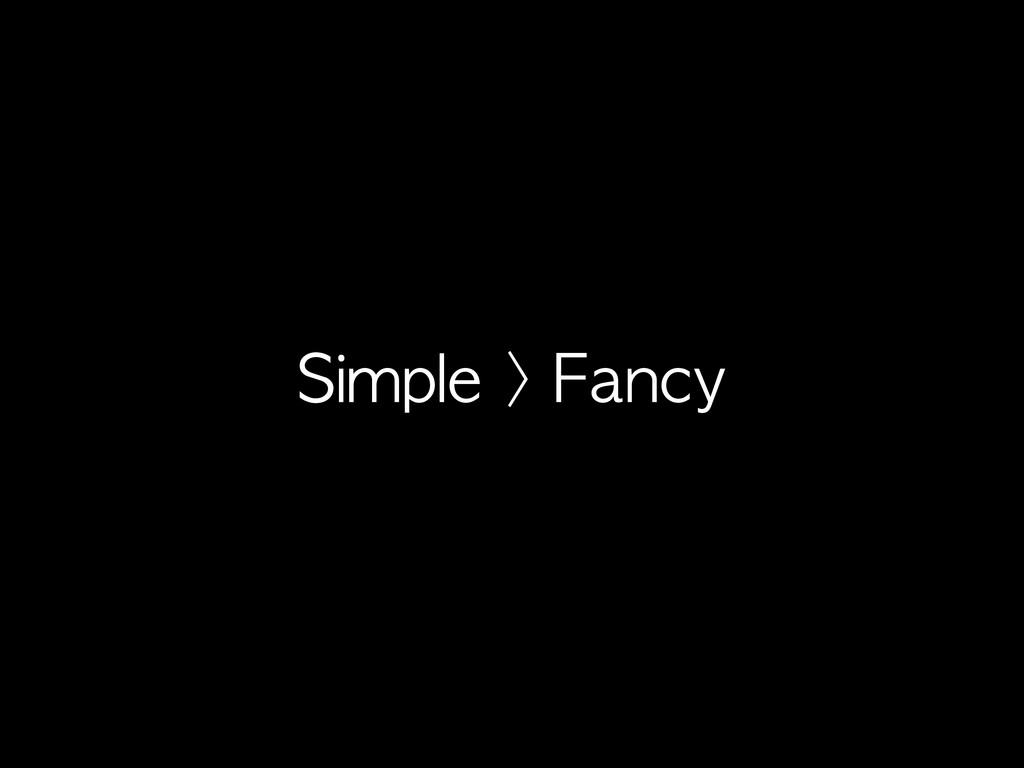 Simple	 >	 Fancy
