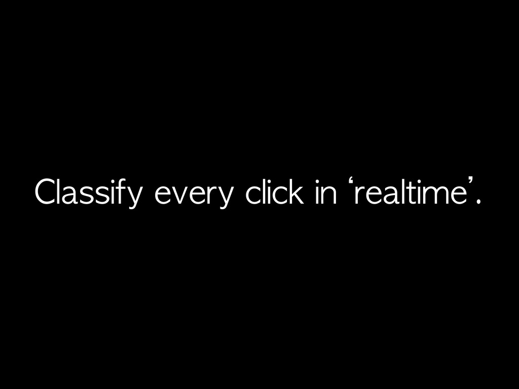 Classify	 every	 click	 in	 'realtime'.