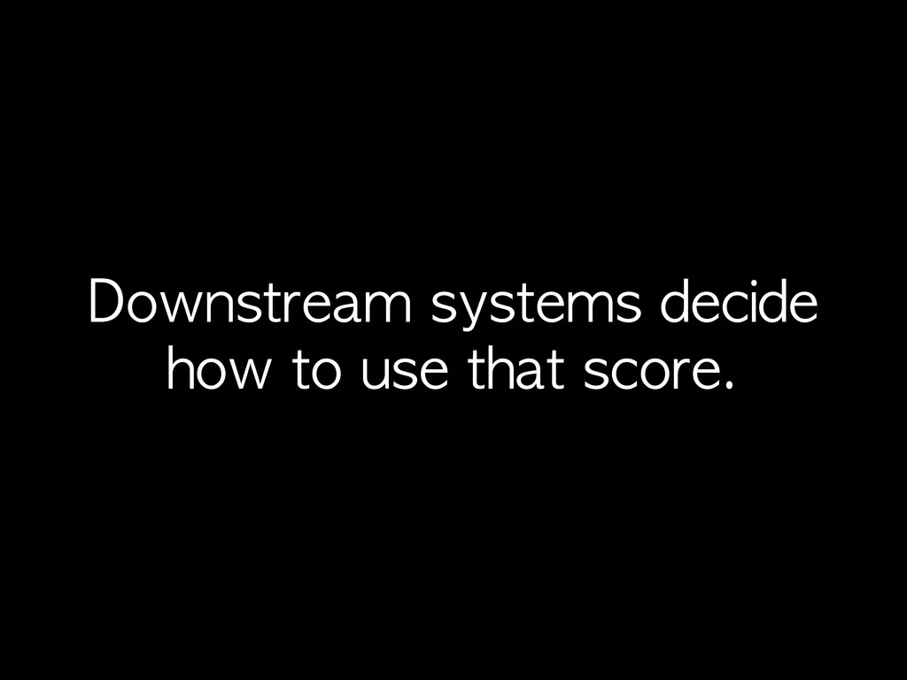 Downstream	 systems	 decide	  how	 to	 use	 tha...