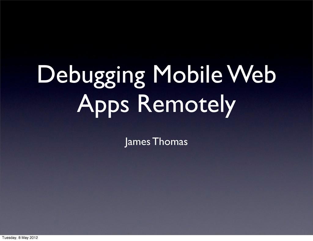 Debugging Mobile Web Apps Remotely James Thomas...