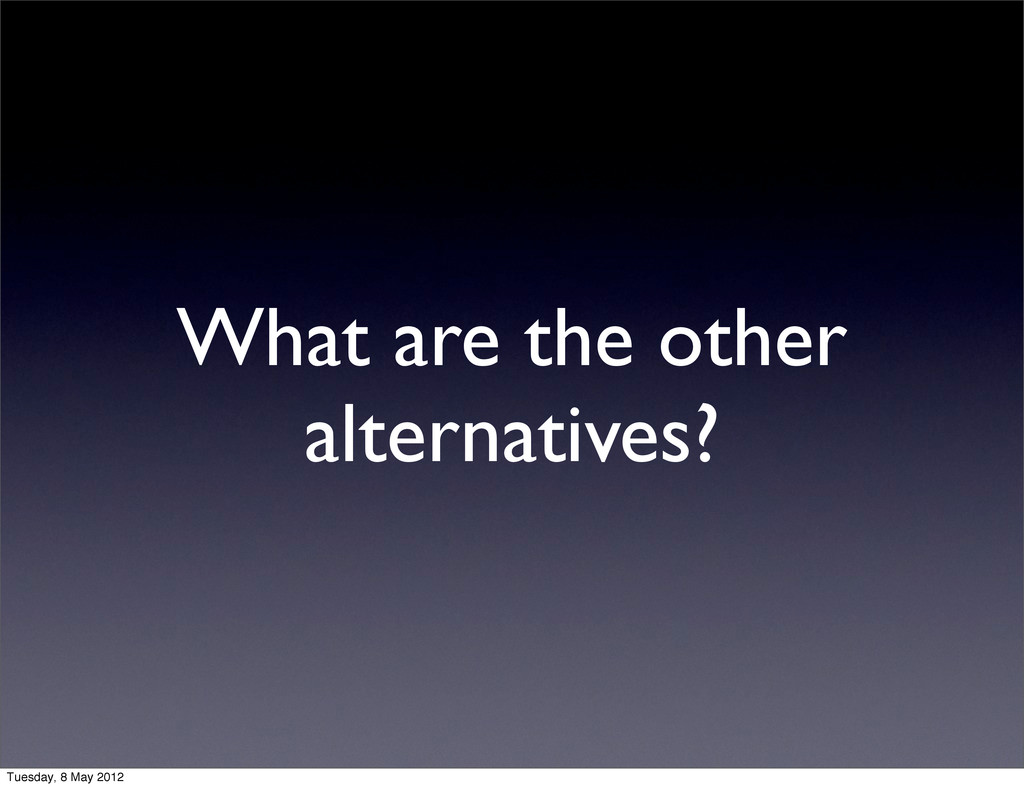 What are the other alternatives? Tuesday, 8 May...