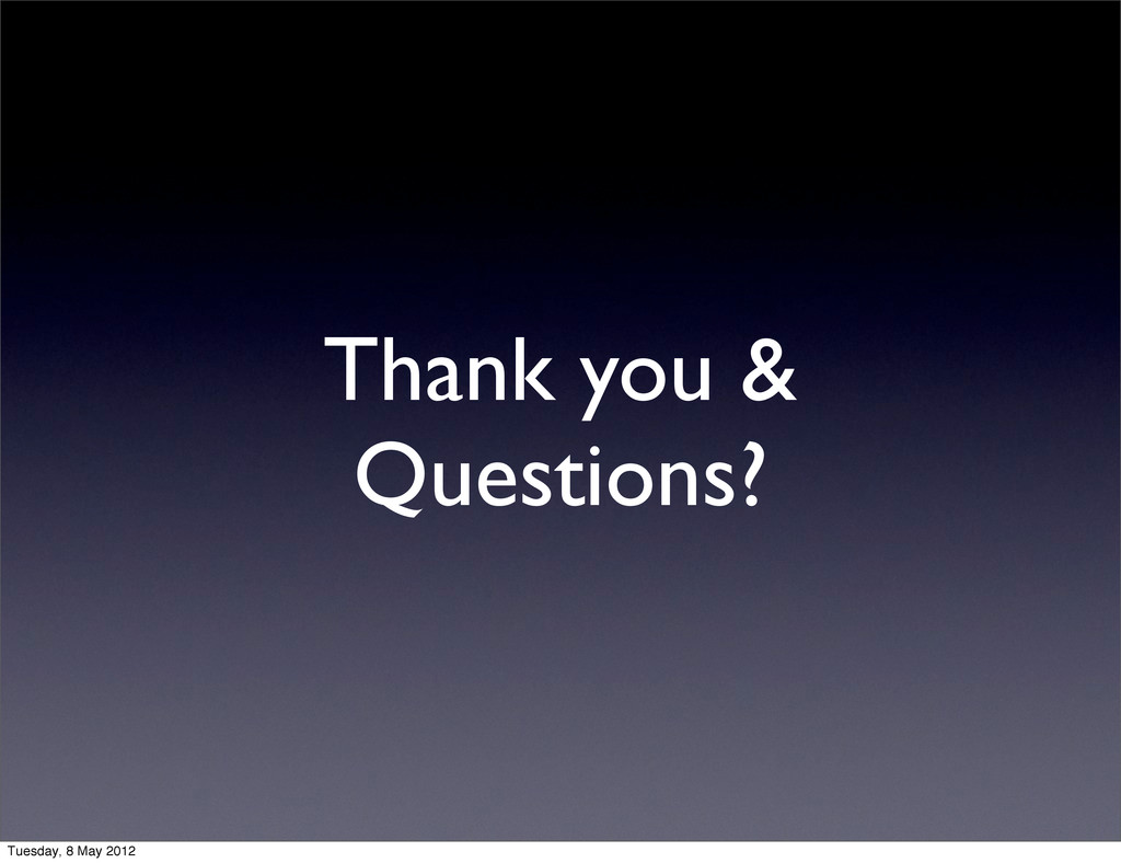 Thank you & Questions? Tuesday, 8 May 2012