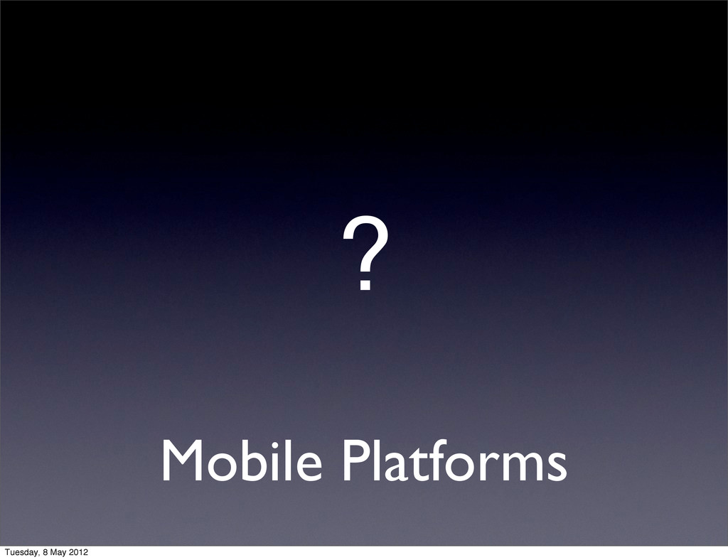 Mobile Platforms ? Tuesday, 8 May 2012