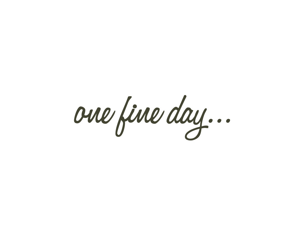one fine day...