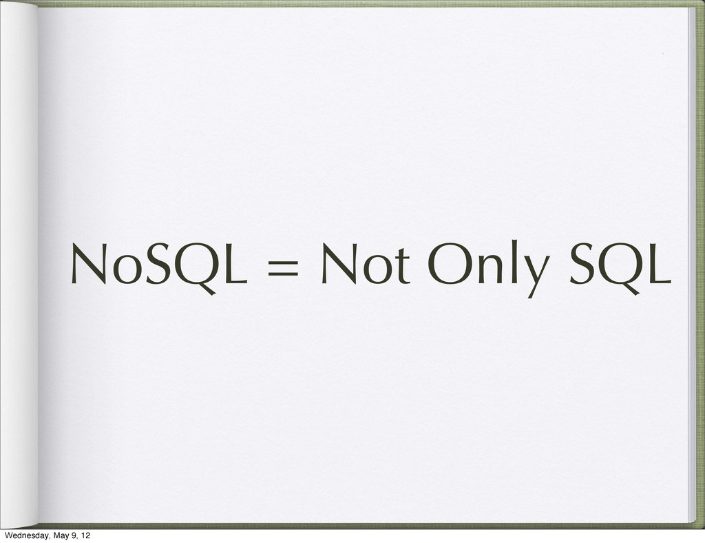 NoSQL = Not Only SQL Wednesday, May 9, 12