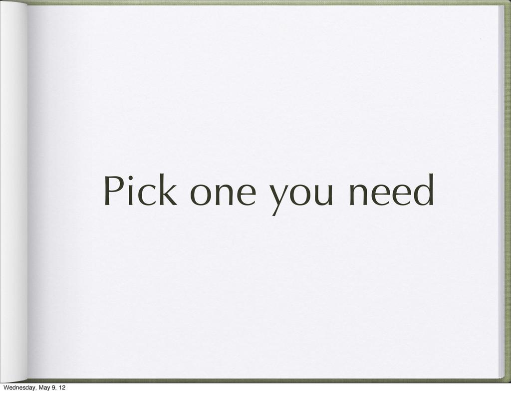 Pick one you need Wednesday, May 9, 12