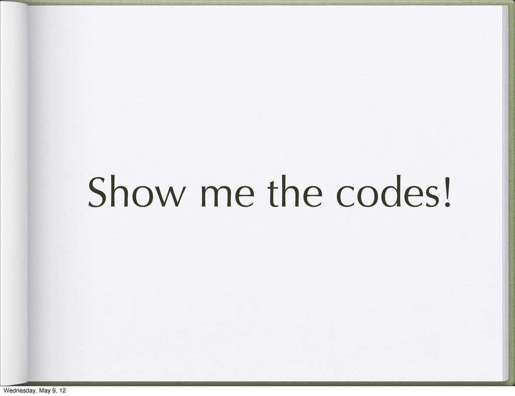 Show me the codes! Wednesday, May 9, 12