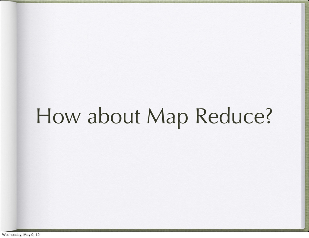 How about Map Reduce? Wednesday, May 9, 12