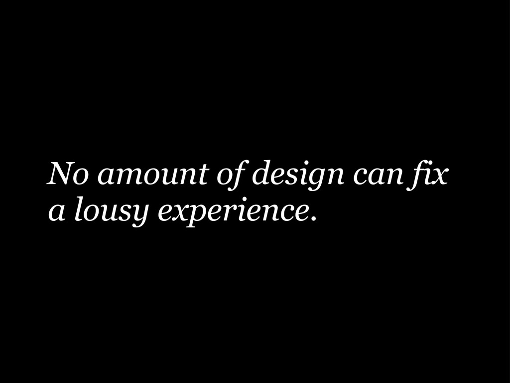 No amount of design can fix a lousy experience.