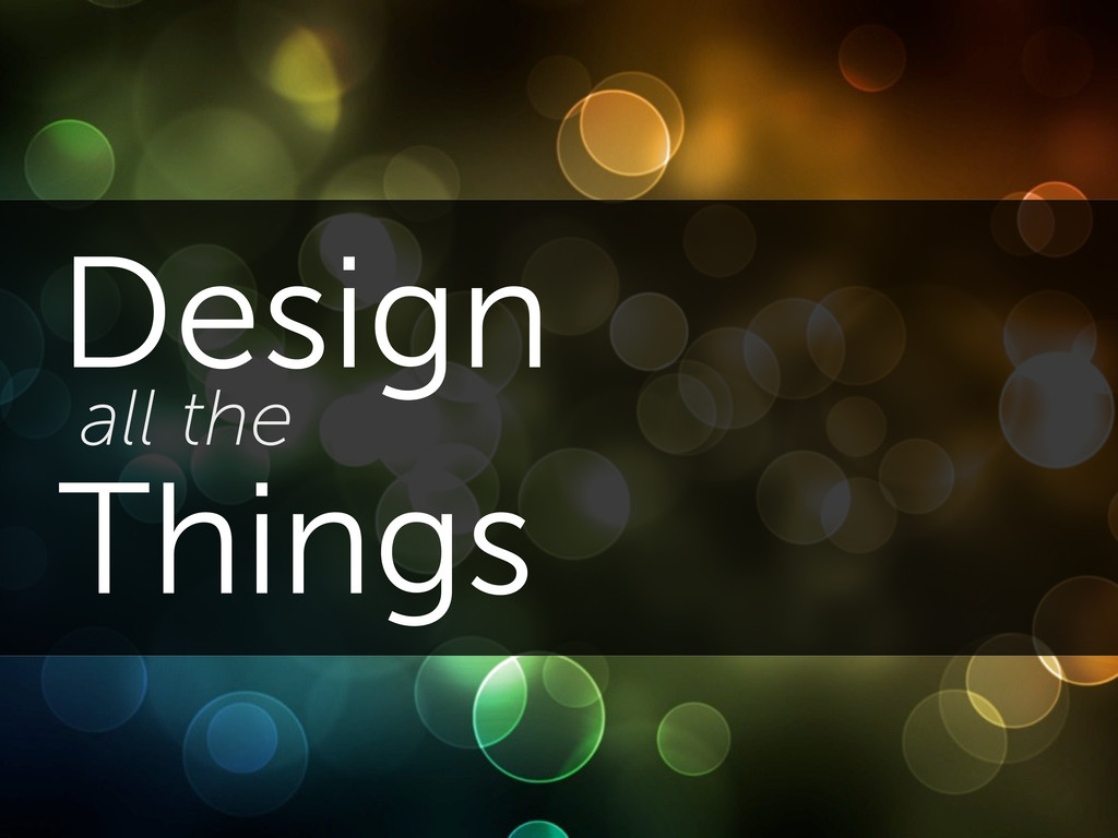 Design all the Things