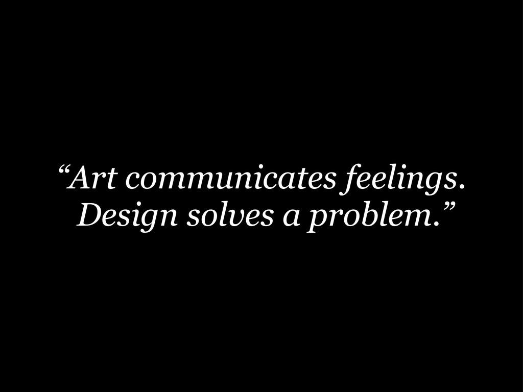 """Art communicates feelings. Design solves a pro..."