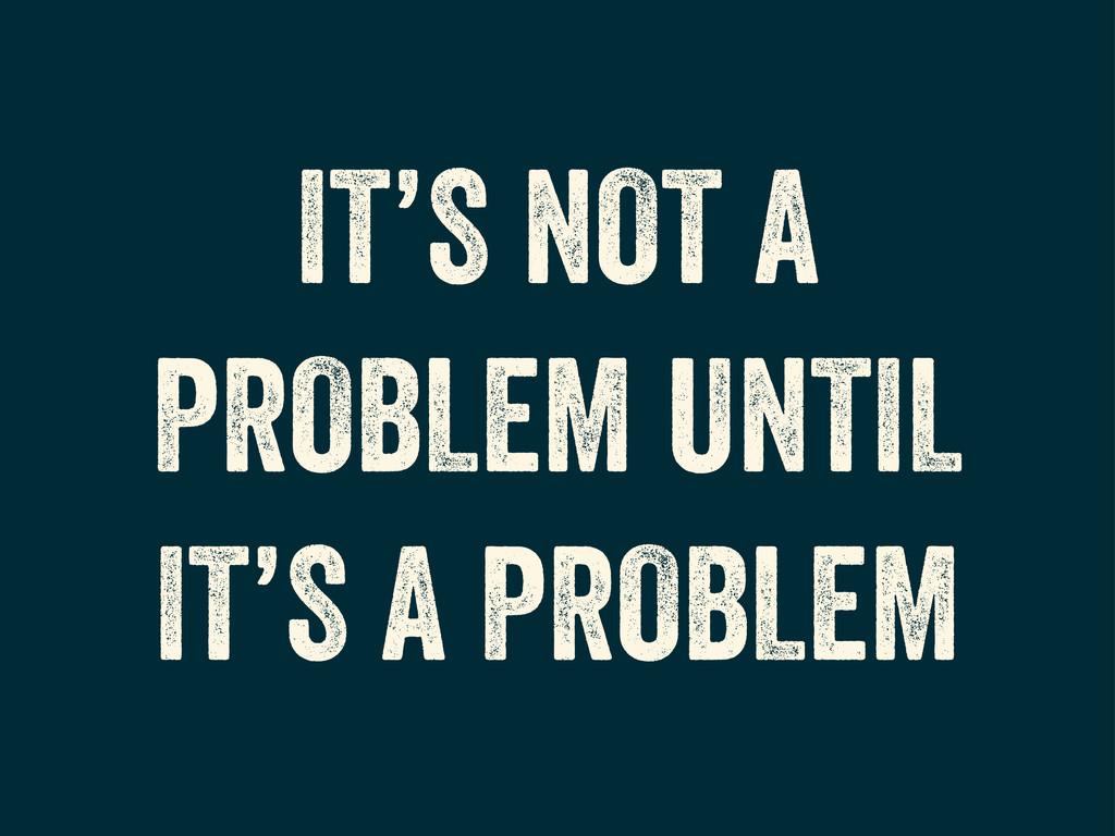 IT'S NOT A PROBLEM UNTIL IT'S A PROBLEM