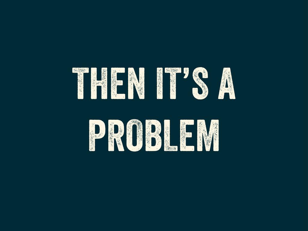 THEN IT'S A PROBLEM